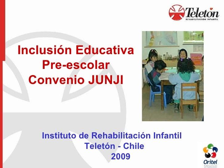 Inclusión Educativa Pre-escolar Convenio JUNJI   Instituto de Rehabilitación Infantil    Teletón - Chile   2009