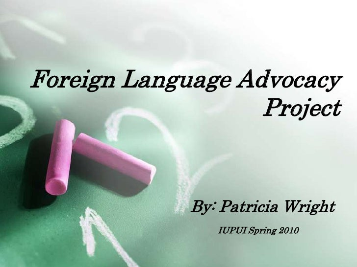 Foreign Language Advocacy Project<br />By: Patricia Wright<br />IUPUI Spring 2010<br />