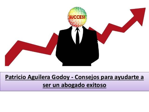 Patricio Aguilera Godoy - Consejos para ayudarte a ser un abogado exitoso