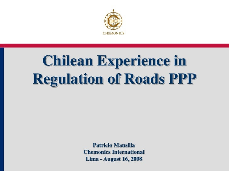 Chilean Experience inRegulation of Roads PPP          Patricio Mansilla       Chemonics International        Lima - August...