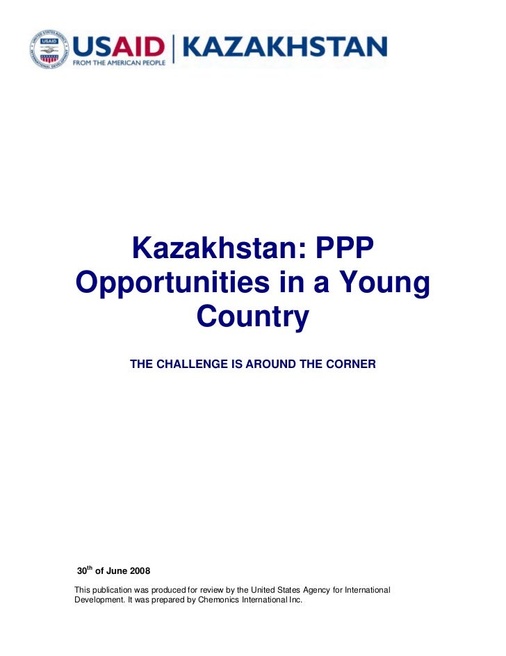 Kazakhstan: PPPOpportunities in a Young       Country               THE CHALLENGE IS AROUND THE CORNER30th of June 2008Thi...