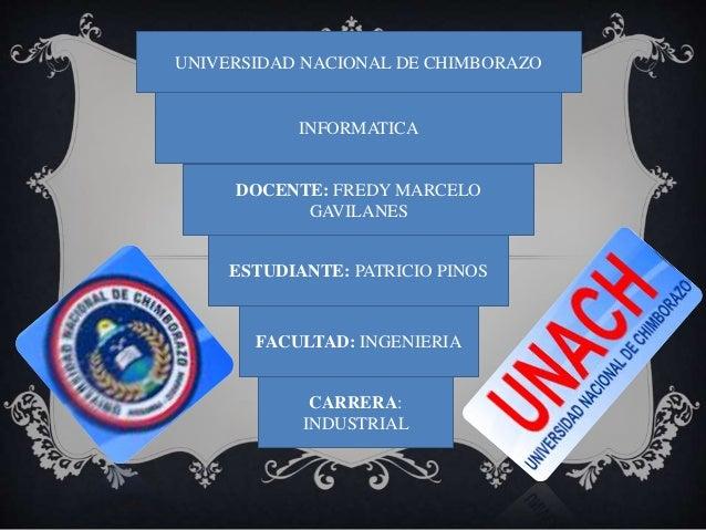 UNIVERSIDAD NACIONAL DE CHIMBORAZO  INFORMATICA  DOCENTE: FREDY MARCELO  GAVILANES  ESTUDIANTE: PATRICIO PINOS  FACULTAD: ...