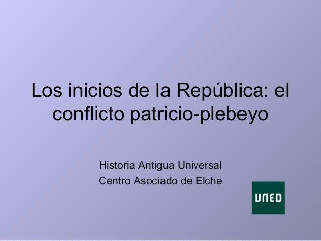 Los inicios de la República: el conflicto patricio-plebeyo Historia Antigua Universal Centro Asociado de Elche