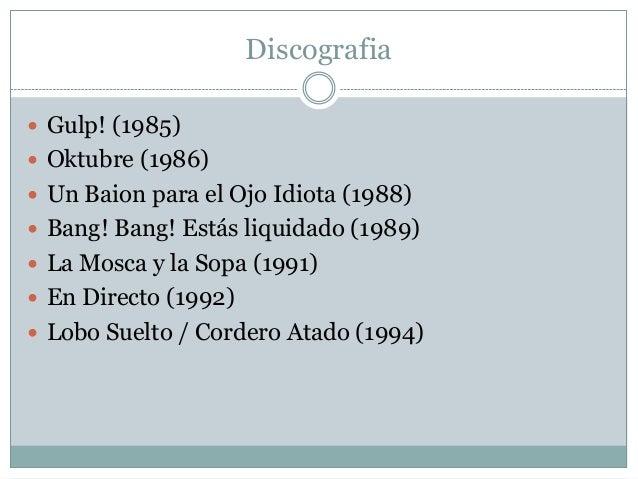 Discografia  Gulp! (1985)  Oktubre (1986)  Un Baion para el Ojo Idiota (1988)  Bang! Bang! Estás liquidado (1989)  La...
