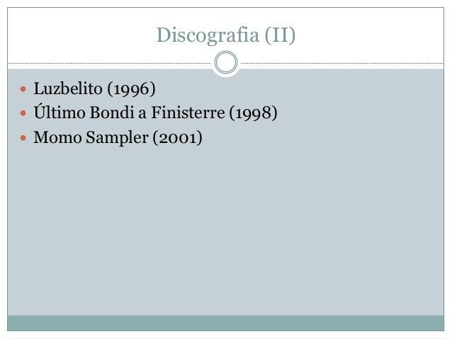Discografia (II)  Luzbelito (1996)  Último Bondi a Finisterre (1998)  Momo Sampler (2001)