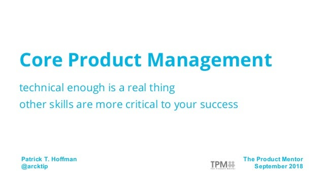 technical enough is a real thing other skills are more critical to your success Core Product Management Patrick T. Hoffman...