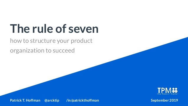 how to structure your product organization to succeed The rule of seven Patrick T. Hoffman @arcktip /in/patrickthoffman Se...