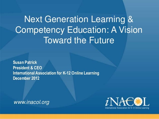 Next Generation Learning & Competency Education: A Vision       Toward the FutureSusan PatrickPresident & CEOInternational...