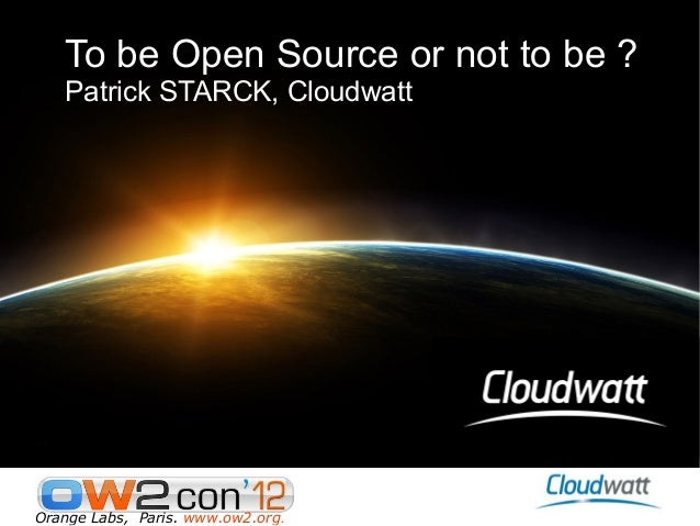 To be Open Source or not to be ?   Patrick STARCK, CloudwattOrange Labs, Paris. www.ow2.org.