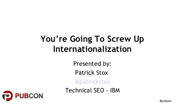 #pubcon You're Going To Screw Up Internationalization Presented by: Patrick Stox @patrickstox Technical SEO - IBM