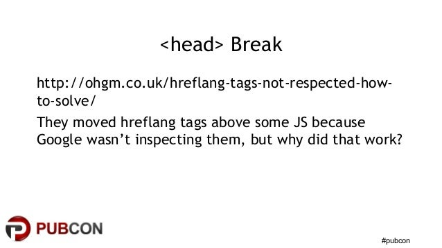 #pubcon <head> Break http://ohgm.co.uk/hreflang-tags-not-respected-how- to-solve/ They moved hreflang tags above some JS b...