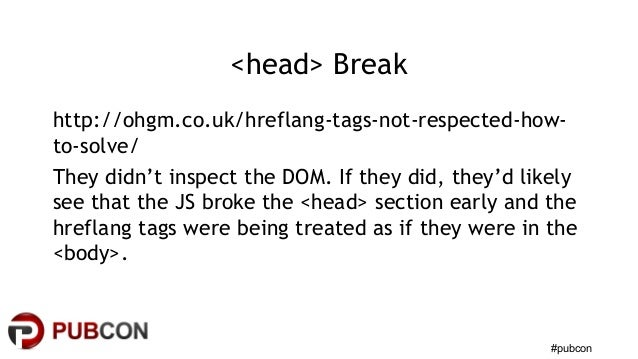 #pubcon <head> Break http://ohgm.co.uk/hreflang-tags-not-respected-how- to-solve/ They didn't inspect the DOM. If they did...