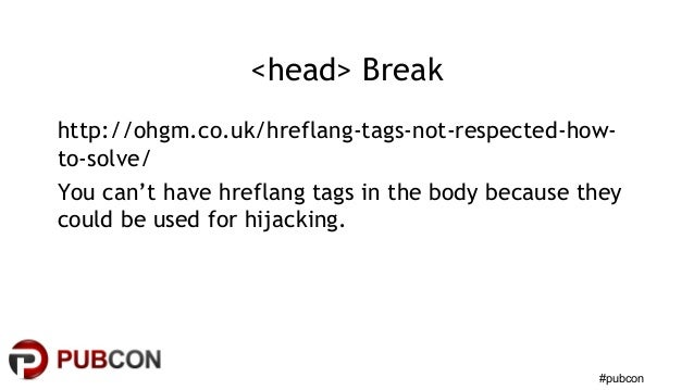 #pubcon <head> Break http://ohgm.co.uk/hreflang-tags-not-respected-how- to-solve/ You can't have hreflang tags in the body...