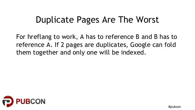 #pubcon Duplicate Pages Are The Worst For hreflang to work, A has to reference B and B has to reference A. If 2 pages are ...