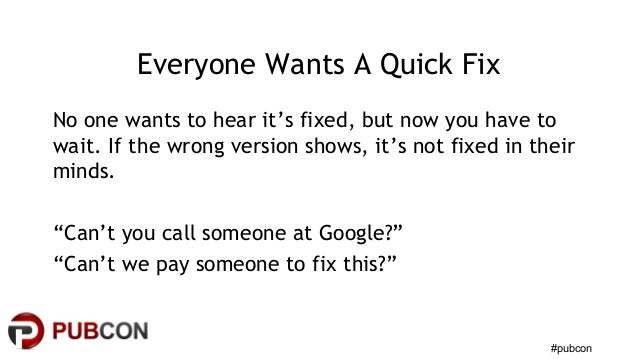 #pubcon Everyone Wants A Quick Fix No one wants to hear it's fixed, but now you have to wait. If the wrong version shows, ...
