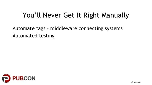 #pubcon You'll Never Get It Right Manually Automate tags – middleware connecting systems Automated testing