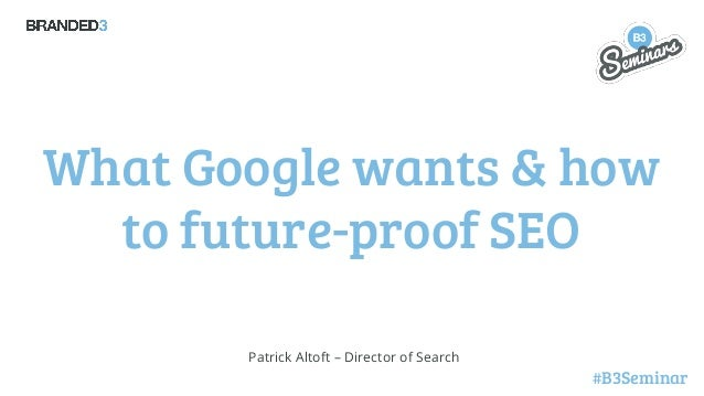 What Google wants & how to future-proof SEO Patrick Altoft – Director of Search  #B3Seminar
