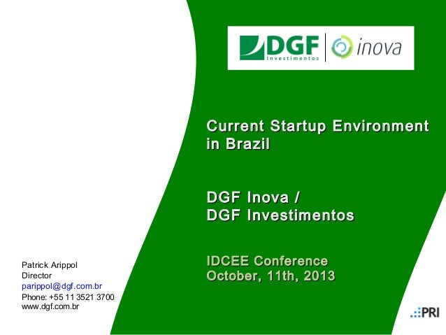 Current Startup Environment in Brazil DGF Inova / DGF Investimentos Patrick Arippol Director parippol@dgf.com.br  IDCEE Co...
