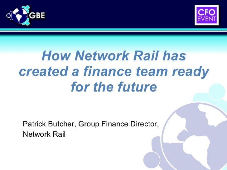 How Network Rail has created a finance team ready for the future Patrick Butcher, Group Finance Director, Network Rail