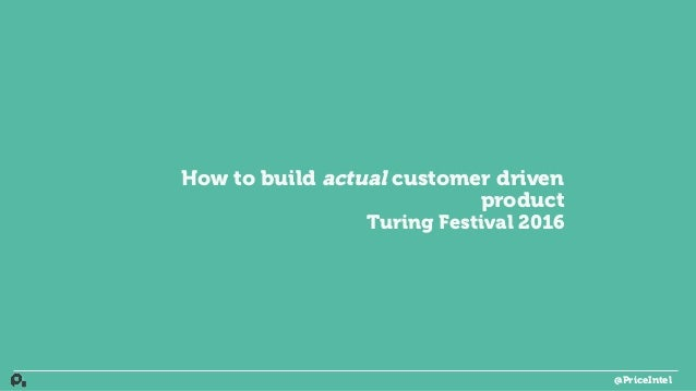 How to build actual customer driven product Turing Festival 2016 @PriceIntel