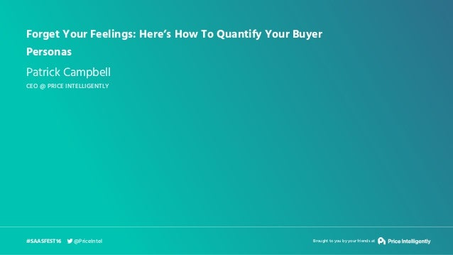 Forget Your Feelings: Here's How To Quantify Your Buyer Personas Patrick Campbell CEO @ PRICE INTELLIGENTLY #SAASFEST16 Br...