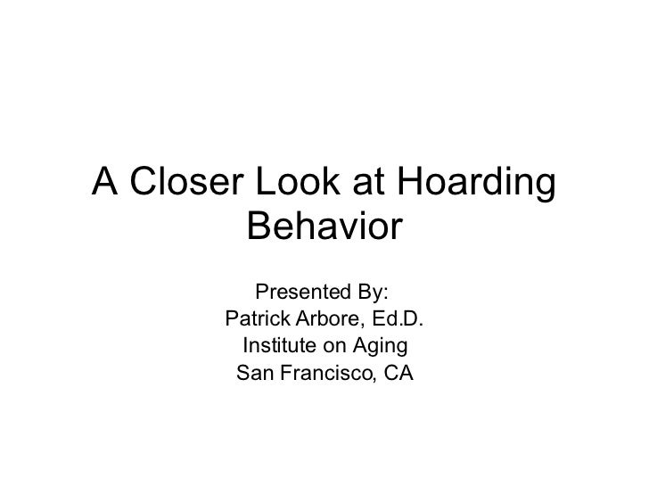 A Closer Look at Hoarding Behavior Presented By:  Patrick Arbore, Ed.D. Institute on Aging San Francisco, CA