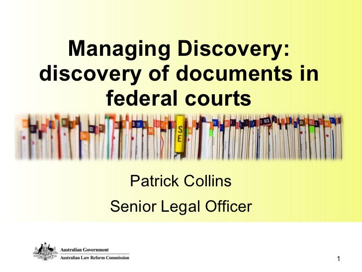 Managing Discovery: discovery of documents in federal courts Patrick Collins Senior Legal Officer