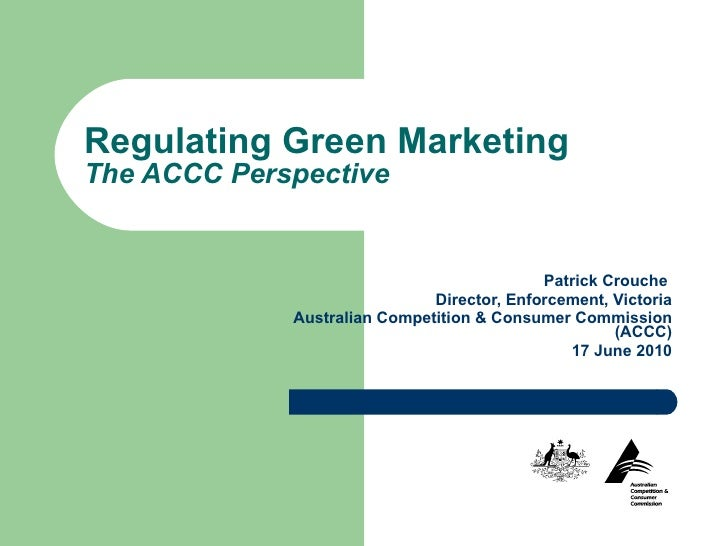 Regulating Green Marketing The ACCC Perspective Patrick Crouche  Director, Enforcement, Victoria Australian Competition & ...
