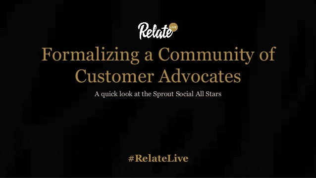#RelateLive Formalizing a Community of Customer Advocates A quick look at the Sprout Social All Stars