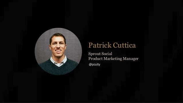 Patrick Cuttica Sprout Social Product Marketing Manager @pcutty
