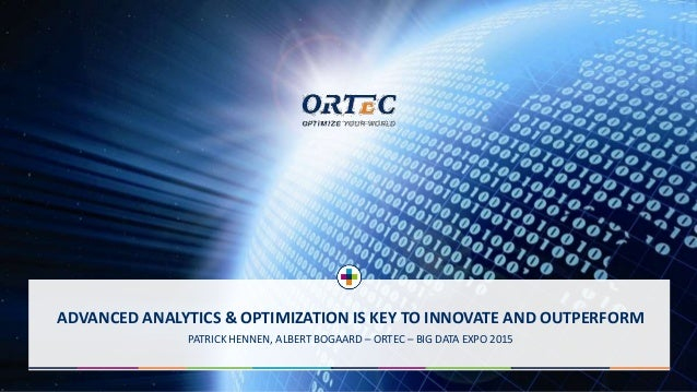 ADVANCED ANALYTICS & OPTIMIZATION IS KEY TO INNOVATE AND OUTPERFORM PATRICK HENNEN, ALBERT BOGAARD – ORTEC – BIG DATA EXPO...