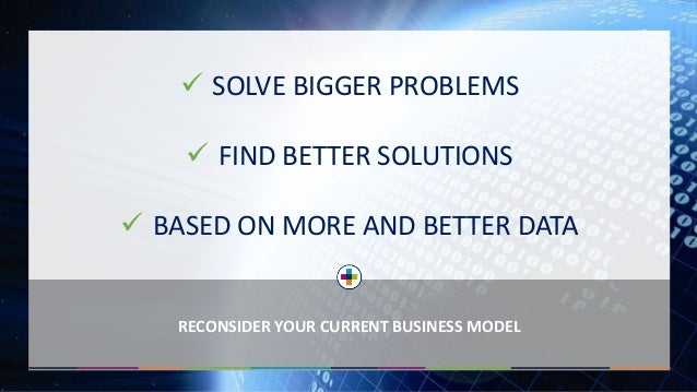  SOLVE BIGGER PROBLEMS  FIND BETTER SOLUTIONS  BASED ON MORE AND BETTER DATA RECONSIDER YOUR CURRENT BUSINESS MODEL