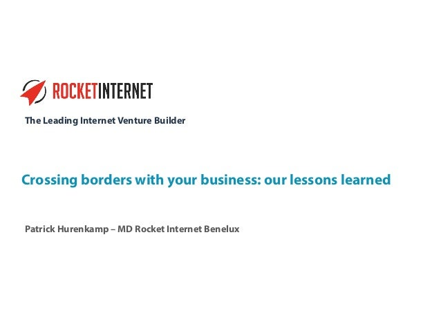 The Leading Internet Venture Builder Crossing borders with your business: our lessons learned Patrick Hurenkamp – MD Rocke...