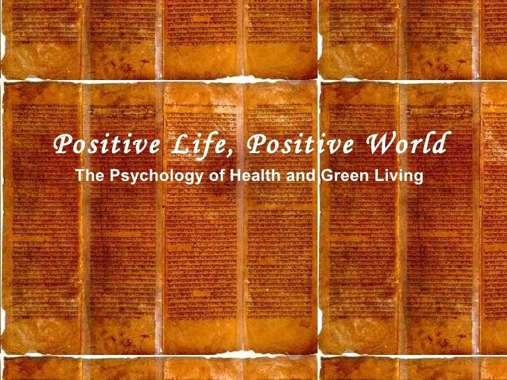 <ul><li>Positive Life, Positive World </li></ul><ul><li>The Psychology of Health and Green Living </li></ul>
