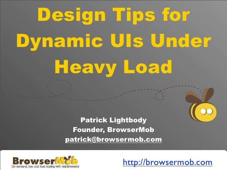 Design Tips for Dynamic UIs Under    Heavy Load          Patrick Lightbody       Founder, BrowserMob     patrick@browsermo...