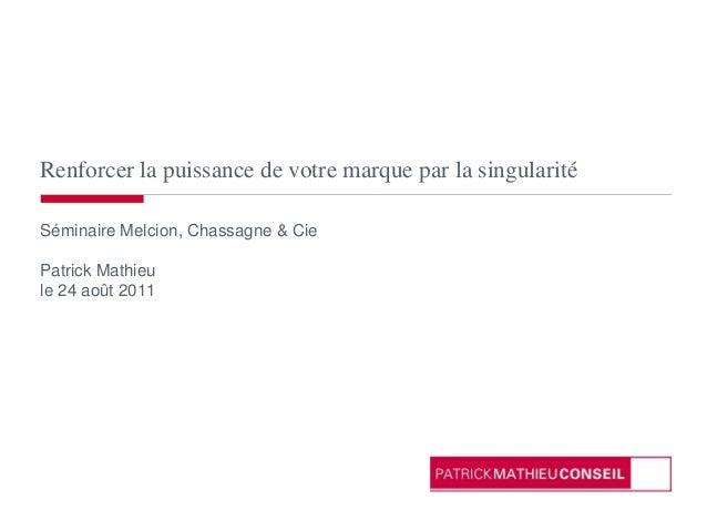 Renforcer la puissance de votre marque par la singularité Séminaire Melcion, Chassagne & Cie Patrick Mathieu le 24 août 20...