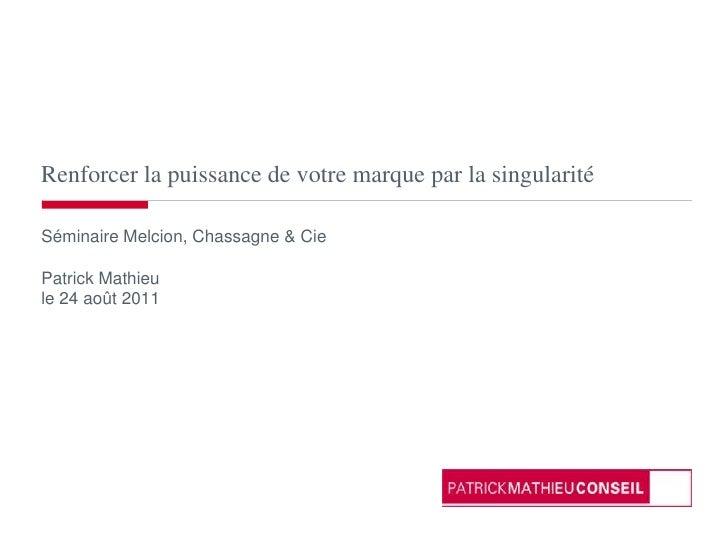 Renforcer la puissance de votre marque par la singularité<br />Séminaire Melcion, Chassagne & Cie<br />Patrick Mathieu<br ...