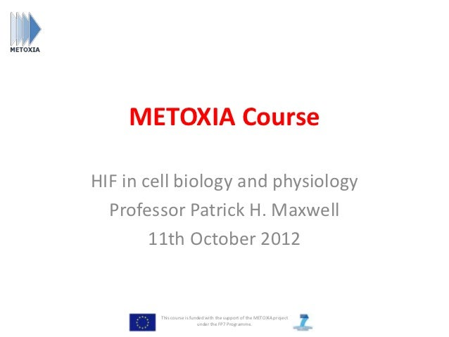 METOXIA CourseHIF in cell biology and physiology  Professor Patrick H. Maxwell        11th October 2012        This course...