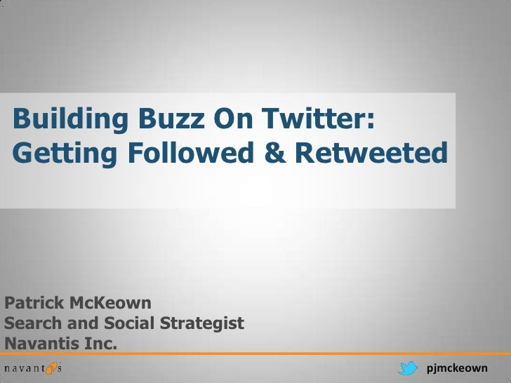 Building Buzz On Twitter:Getting Followed & RetweetedPatrick McKeownSearch and Social StrategistNavantis Inc.             ...