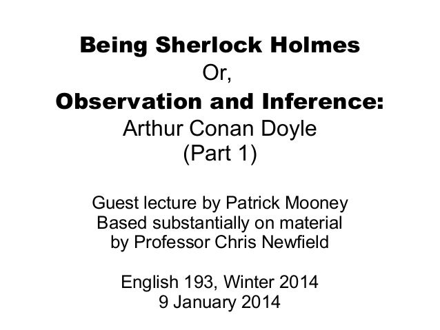 Being Sherlock Holmes Or, Observation and Inference: Arthur Conan Doyle (Part 1) Guest lecture by Patrick Mooney Based sub...