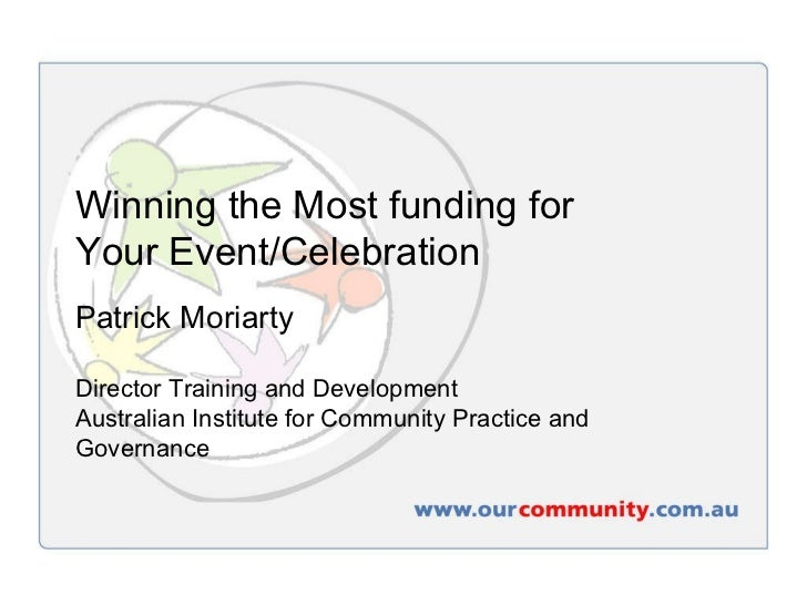 Winning the Most funding for  Your Event/Celebration Patrick Moriarty Director Training and Development Australian Institu...
