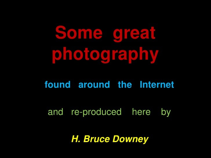 Some  great  photography <br />found   around   the   Internet<br />and   re-produced    here    by<br />H. Bruce Downey<b...