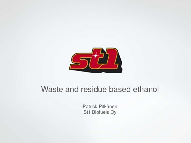 Waste and residue based ethanol Patrick Pitkänen St1 Biofuels Oy