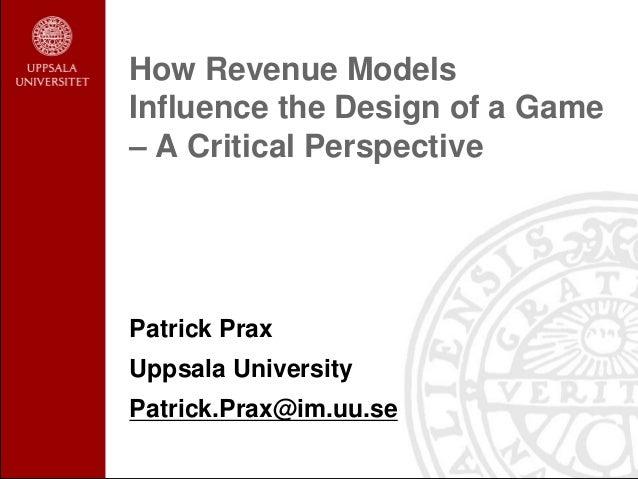 How Revenue ModelsInfluence the Design of a Game– A Critical PerspectivePatrick PraxUppsala UniversityPatrick.Prax@im.uu.se