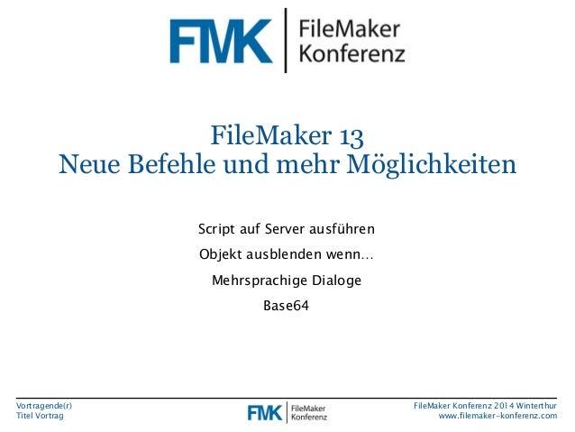 Vortragende(r)  Titel Vortrag  FileMaker Konferenz 2014 Winterthur  www.filemaker-konferenz.com  FileMaker 13  Neue Befehl...