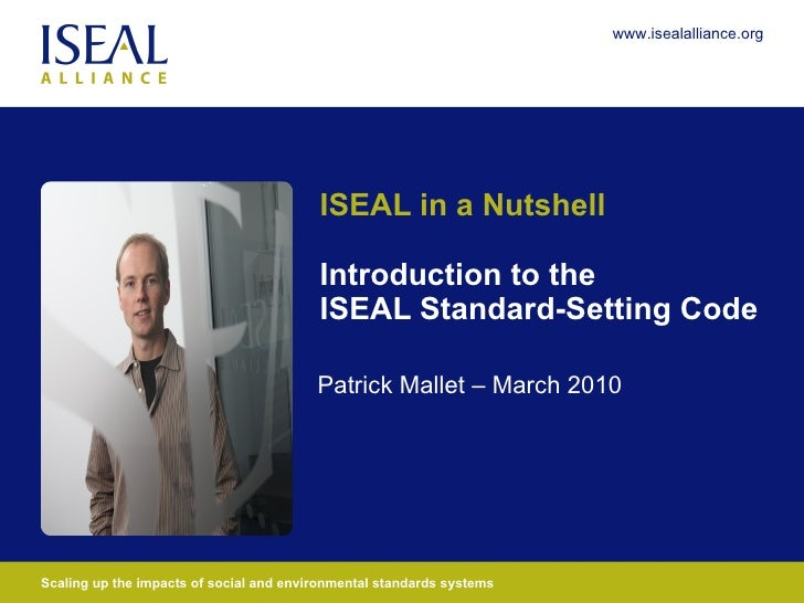 ISEAL in a Nutshell Introduction to the ISEAL Standard-Setting Code Patrick Mallet – March 2010