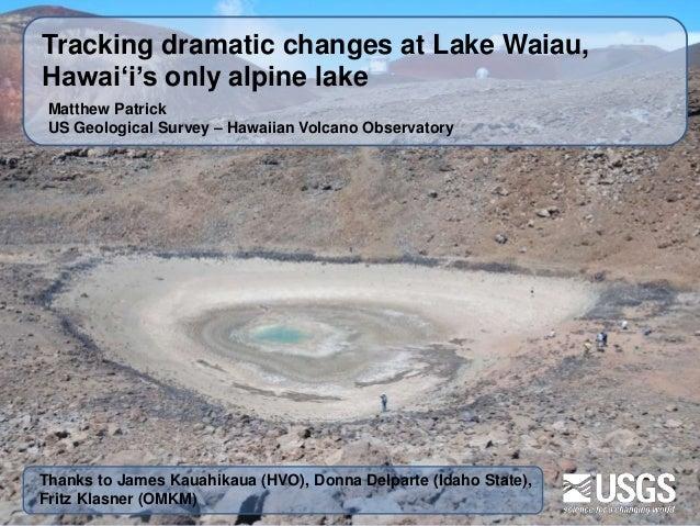 Matthew Patrick US Geological Survey – Hawaiian Volcano Observatory Tracking dramatic changes at Lake Waiau, Hawaiʻi's onl...