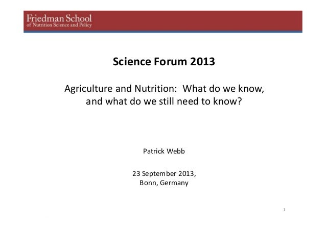 1 Science Forum 2013 Agriculture and Nutrition: What do we know, and what do we still need to know? Patrick Webb 23 Septem...