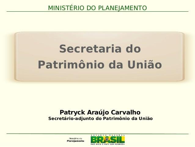 Secretaria do Patrimônio da União MINISTÉRIO DO PLANEJAMENTO Patryck Araújo Carvalho Secretário-adjunto do Patrimônio da U...