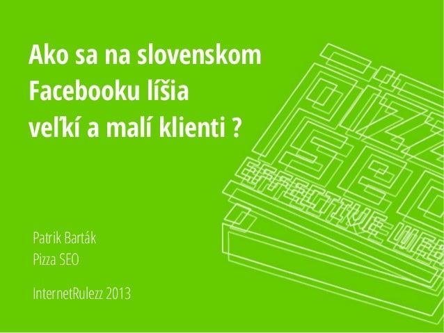 Ako sa na slovenskom Facebooku líšia veľkí a malí klienti ? InternetRulezz 2013 Patrik Barták Pizza SEO